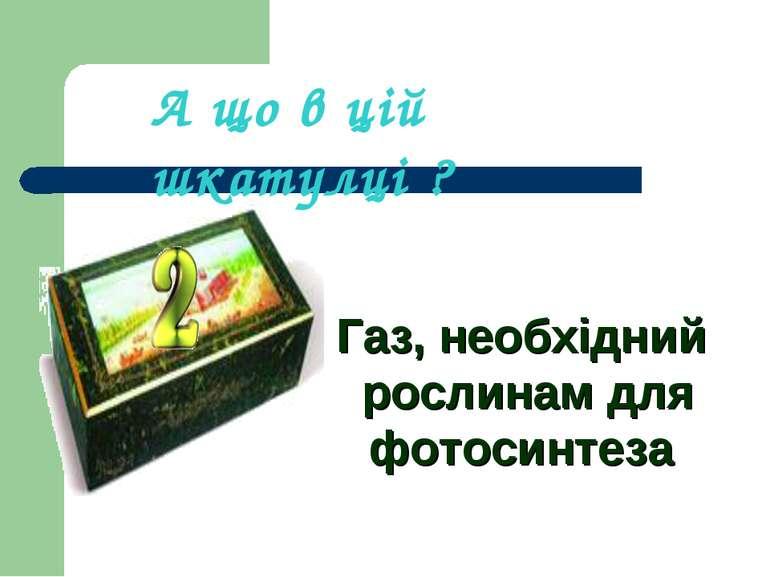 Газ, необхідний рослинам для фотосинтеза А що в цій шкатулці ?