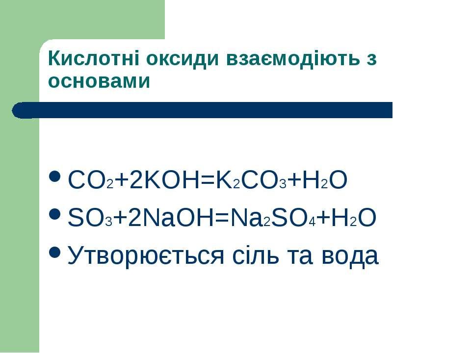 Кислотні оксиди взаємодіють з основами СO2+2KOH=K2CO3+H2O SO3+2NaOH=Na2SO4+H2...