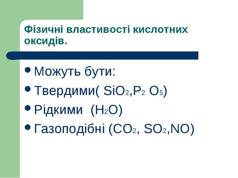 Фізичні властивості кислотних оксидів. Можуть бути: Твердими( SiO2,P2 O5) Рід...