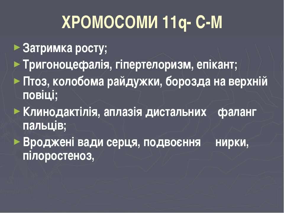 ХРОМОСОМИ 11q- C-M Затримка росту; Тригоноцефалія, гіпертелоризм, епікант; Пт...