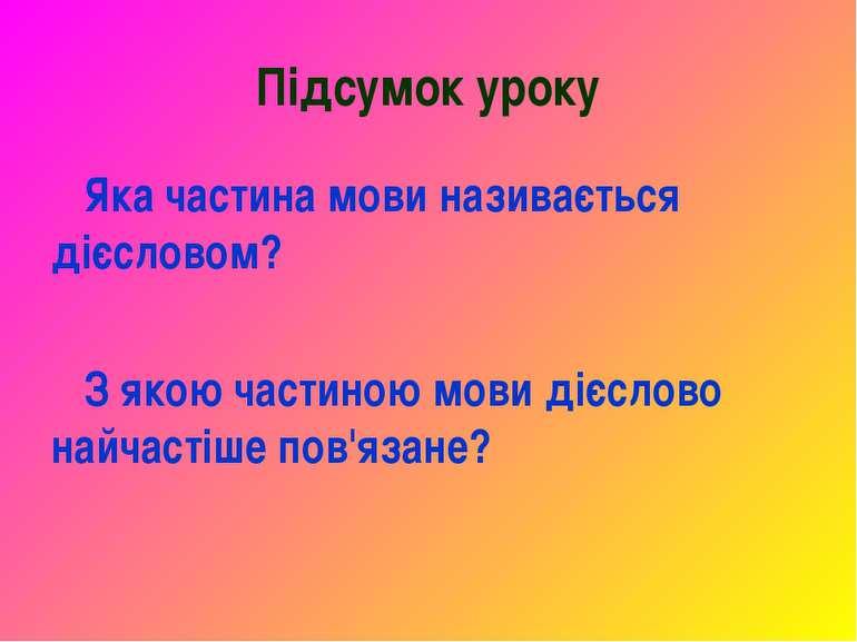 Підсумок уроку Яка частина мови називається дієсловом? З якою частиною мови д...