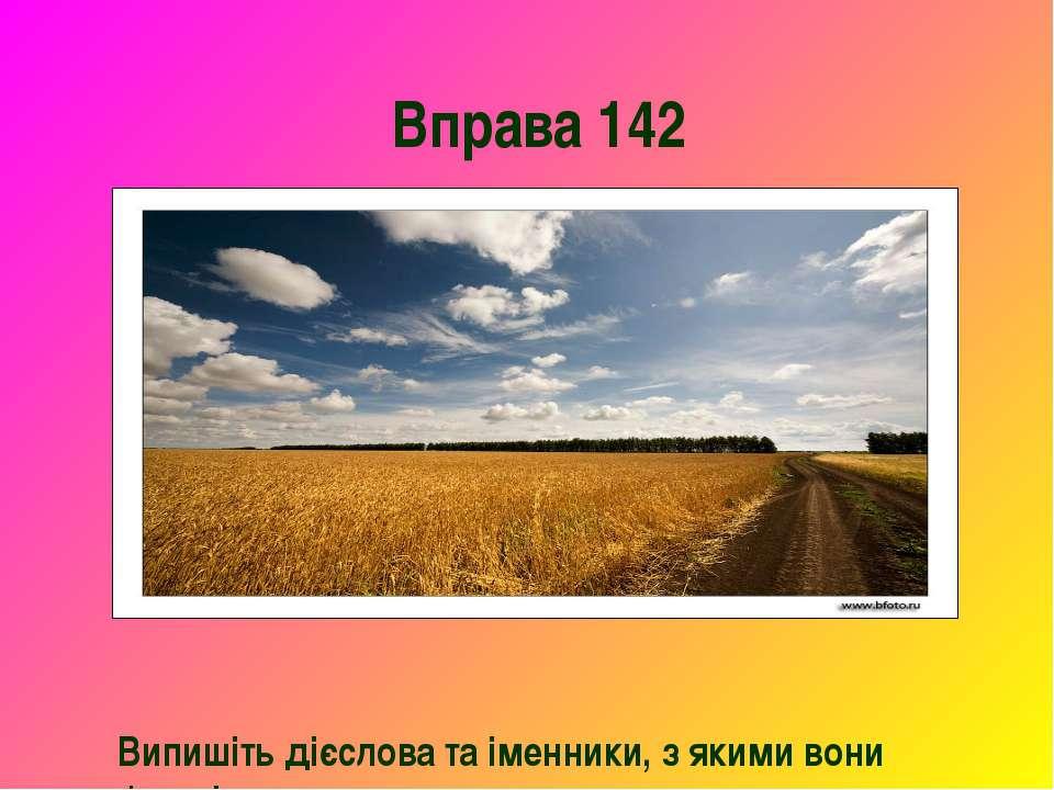 Вправа 142 Випишіть дієслова та іменники, з якими вони зв'язані.