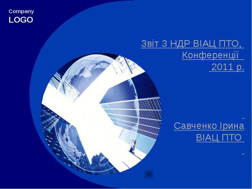 Звіт З НДР ВІАЦ ПТО, Конференції 2011 р. Савченко Ірина ВІАЦ ПТО Company LOGO