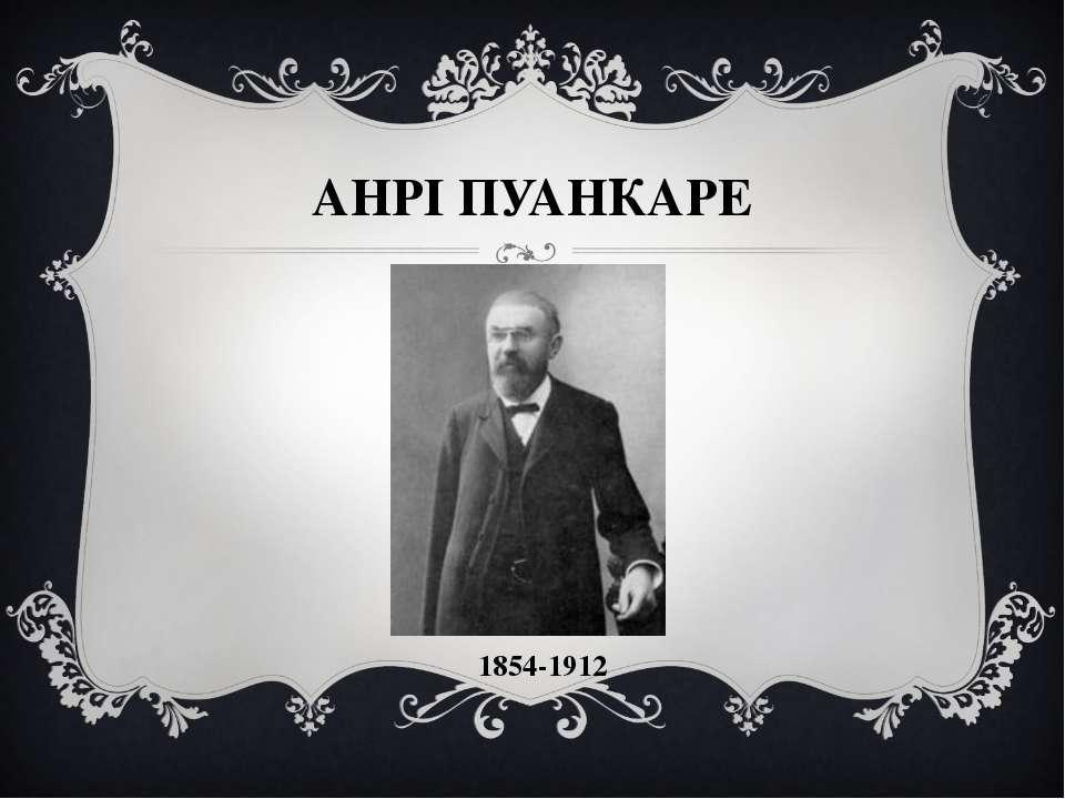 АНРІ ПУАНКАРЕ 1854-1912
