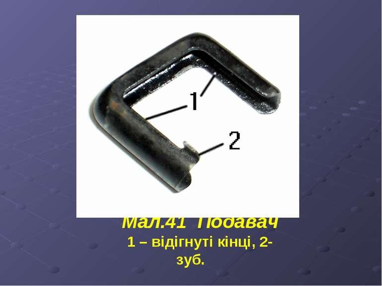 Мал.41 Подавач 1 – відігнуті кінці, 2- зуб.