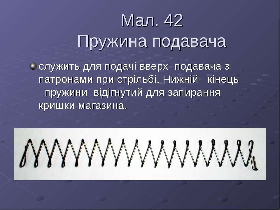 Мал. 42 Пружина подавача служить для подачі вверх подавача з патронами при ст...