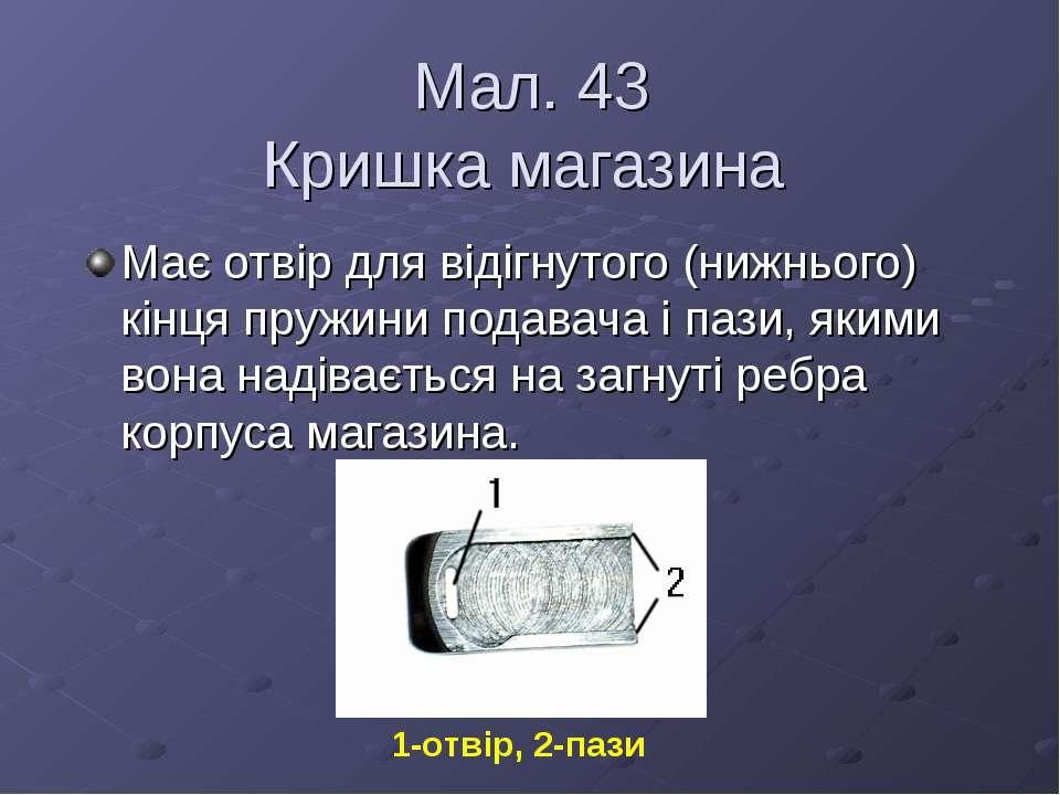 Мал. 43 Кришка магазина Має отвір для відігнутого (нижнього) кінця пружини по...
