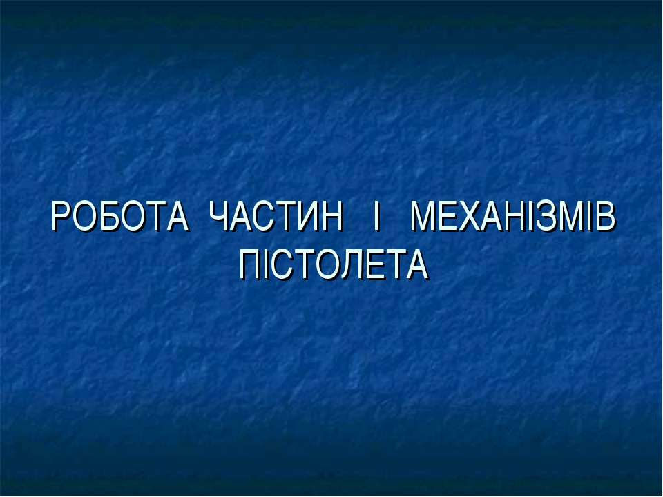 РОБОТА ЧАСТИН І МЕХАНІЗМІВ ПІСТОЛЕТА