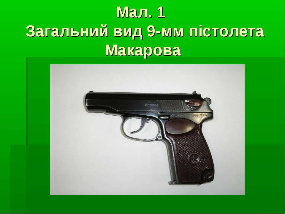 Мал. 1 Загальний вид 9-мм пістолета Макарова