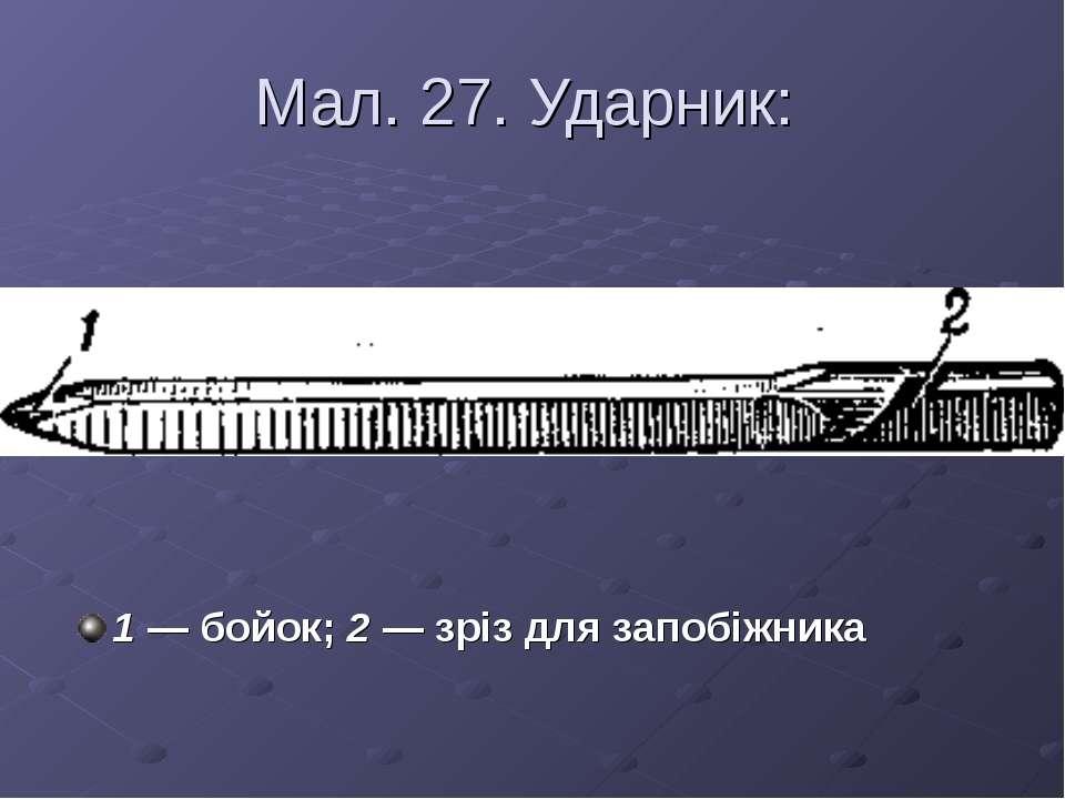 Мал. 27. Ударник: 1 — бойок; 2 — зріз для запобіжника