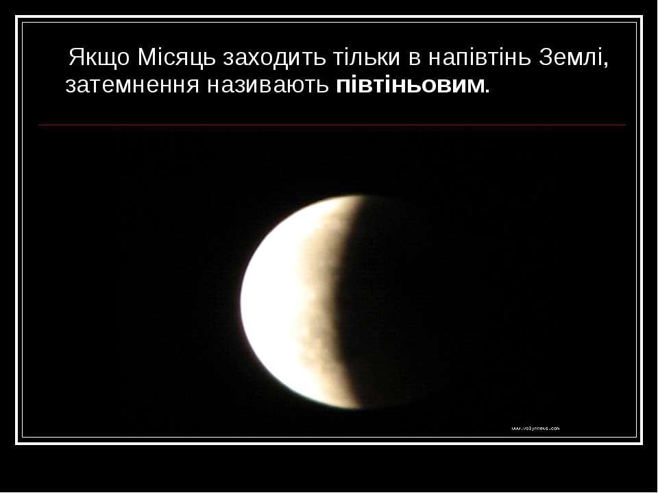 Якщо Місяць заходить тільки в напівтінь Землі, затемнення називають півтіньовим.