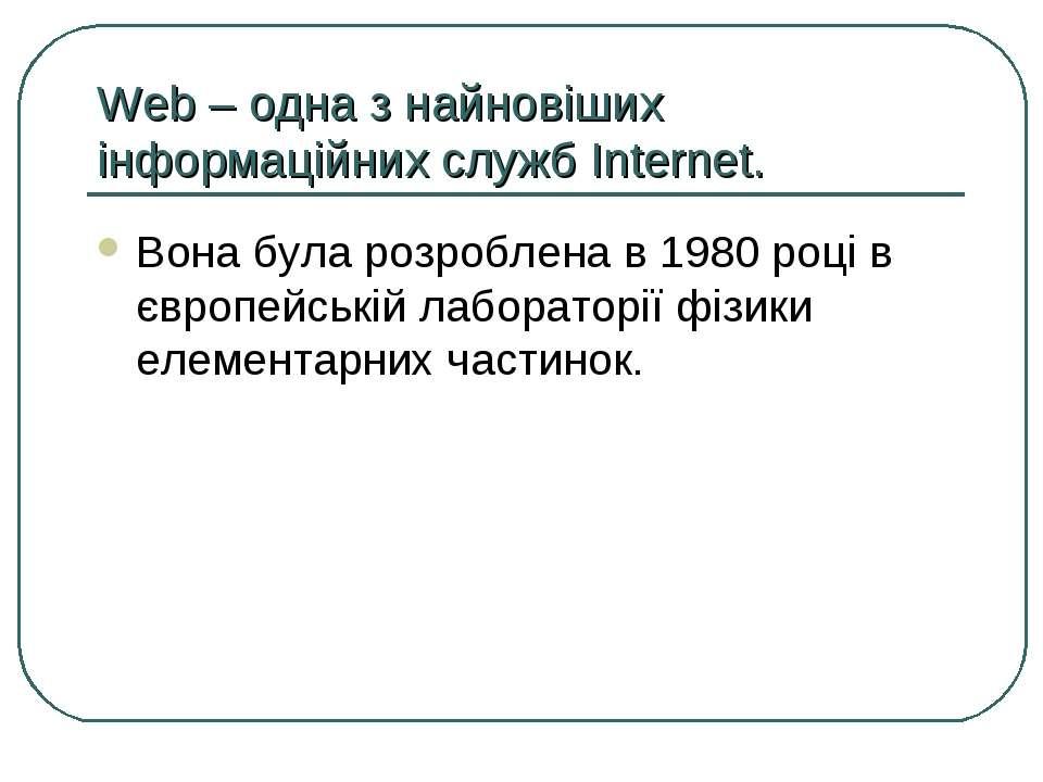 Web – одна з найновіших інформаційних служб Internet. Вона була розроблена в ...