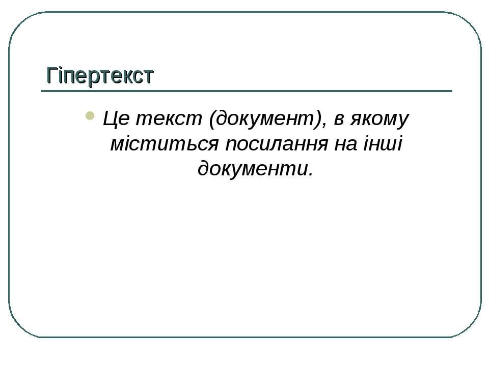 Гіпертекст Це текст (документ), в якому міститься посилання на інші документи.