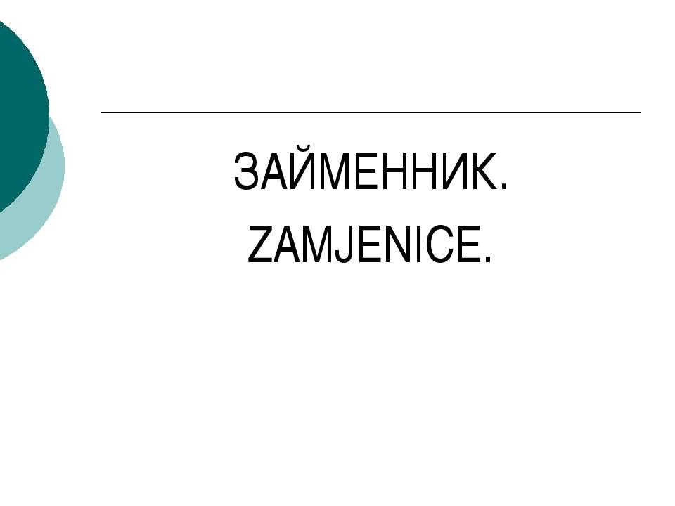 ЗАЙМЕННИК. ZAMJENICE.