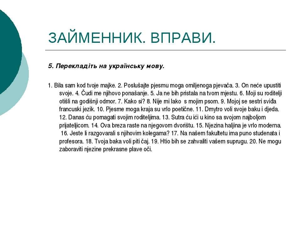 ЗАЙМЕННИК. ВПРАВИ. 5. Перекладіть на українську мову. 1. Bila sam kod tvoje m...