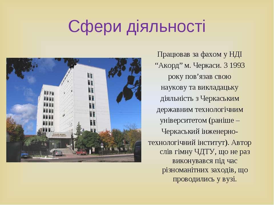"""Сфери діяльності Працював за фахом у НДІ """"Акорд"""" м. Черкаси. З 1993 року пов'..."""