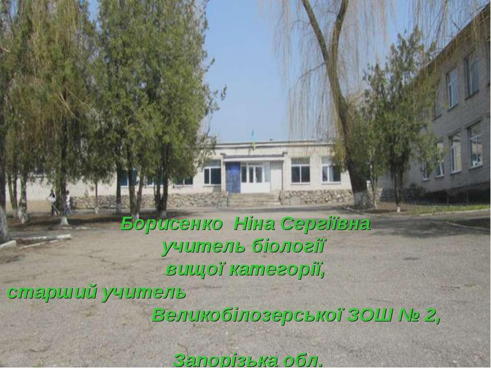 Борисенко Ніна Сергіївна учитель біології вищої категорії, старший учитель Ве...