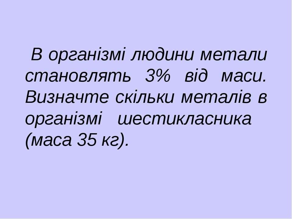В організмі людини метали становлять 3% від маси. Визначте скільки металів в ...