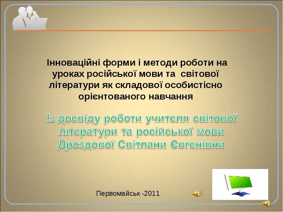 Первомайськ -2011 Інноваційні форми і методи роботи на уроках російської мови...