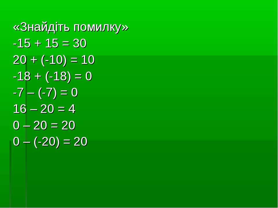 «Знайдіть помилку» -15 + 15 = 30 20 + (-10) = 10 -18 + (-18) = 0 -7 – (-7) = ...