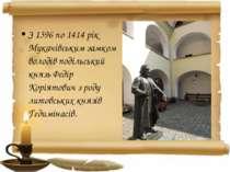 З 1396 по 1414 рік Мукачівським замком володів подільський князь Федір Коріят...