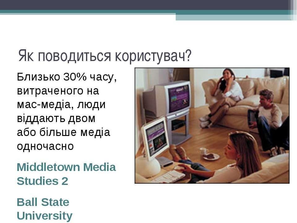 Як поводиться користувач? Близько 30% часу, витраченого на мас-медіа, люди ві...