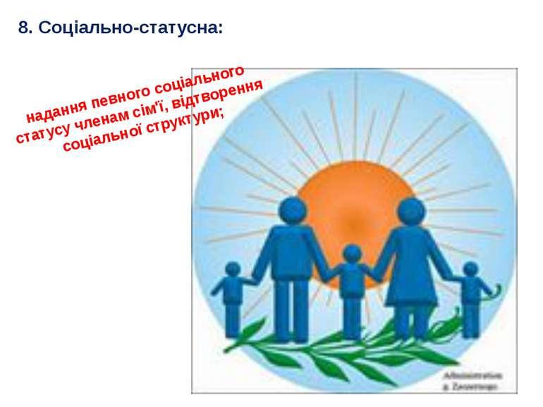 8. Соціально-статусна: надання певного соціального статусу членам сім'ї, відт...
