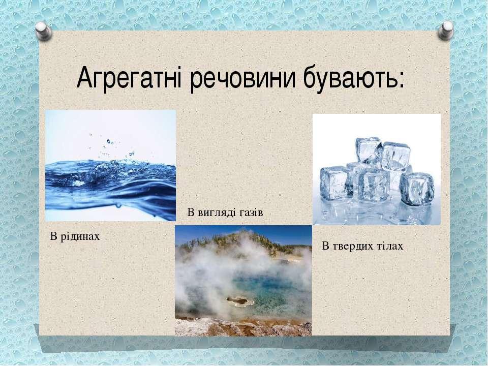 Агрегатні речовини бувають: В рідинах В твердих тілах В вигляді газів