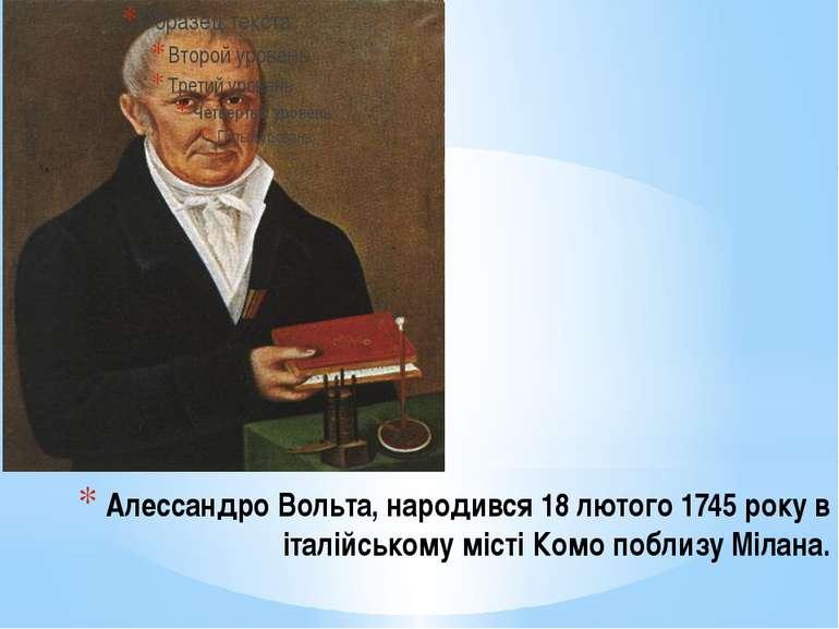Алессандро Вольта, народився 18 лютого 1745 року в італійському місті Комо по...