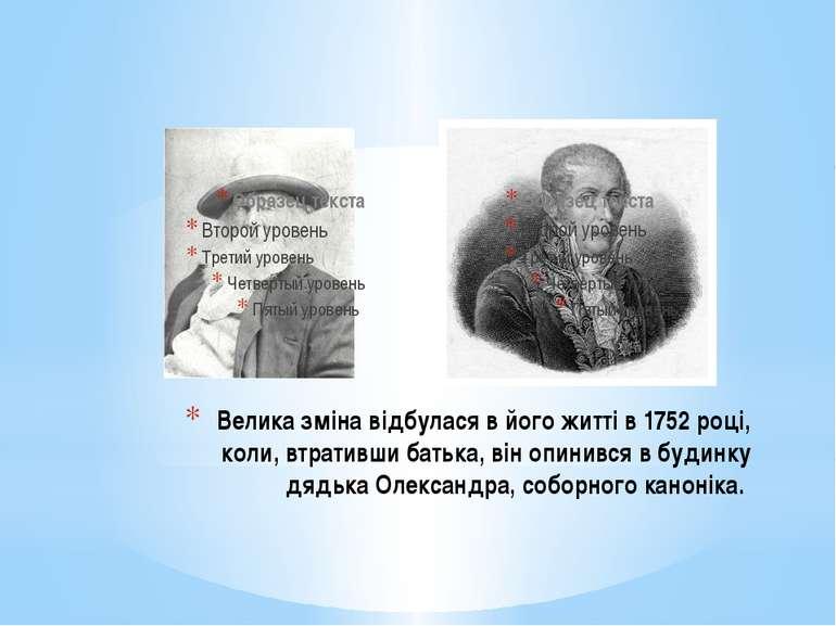 Велика зміна відбулася в його житті в 1752 році, коли, втративши батька, він ...