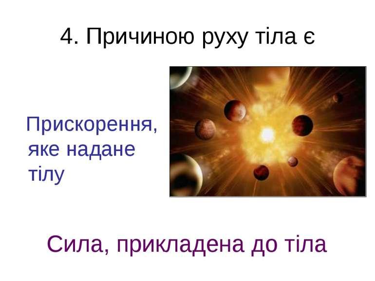 4. Причиною руху тіла є Прискорення, яке надане тілу Сила, прикладена до тіла