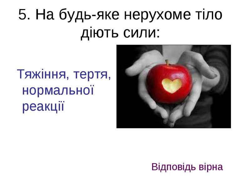 5. На будь-яке нерухоме тіло діють сили: Тяжіння, тертя, нормальної реакції В...