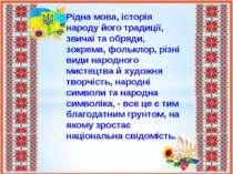 Рідна мова, історія народу його традиції, звичаї та обряди, зокрема, фольклор...