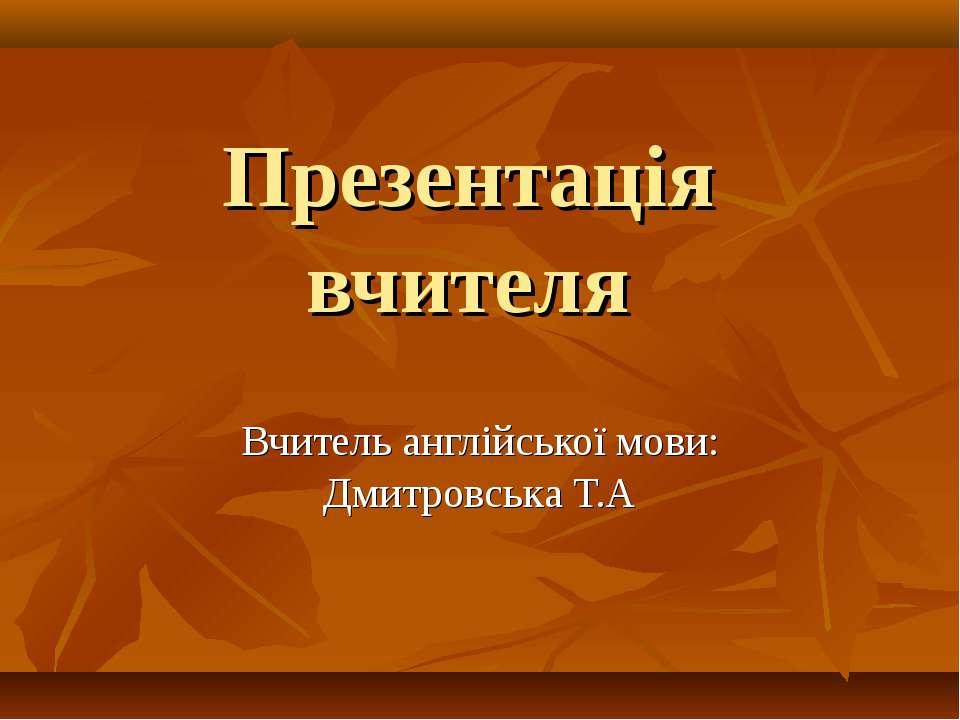 Презентація вчителя Вчитель англійської мови: Дмитровська Т.А