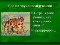 Гра на звуконаслідування Тигреня мале ричить, яку букву воно вчить? Ррр-ррр-ррр…