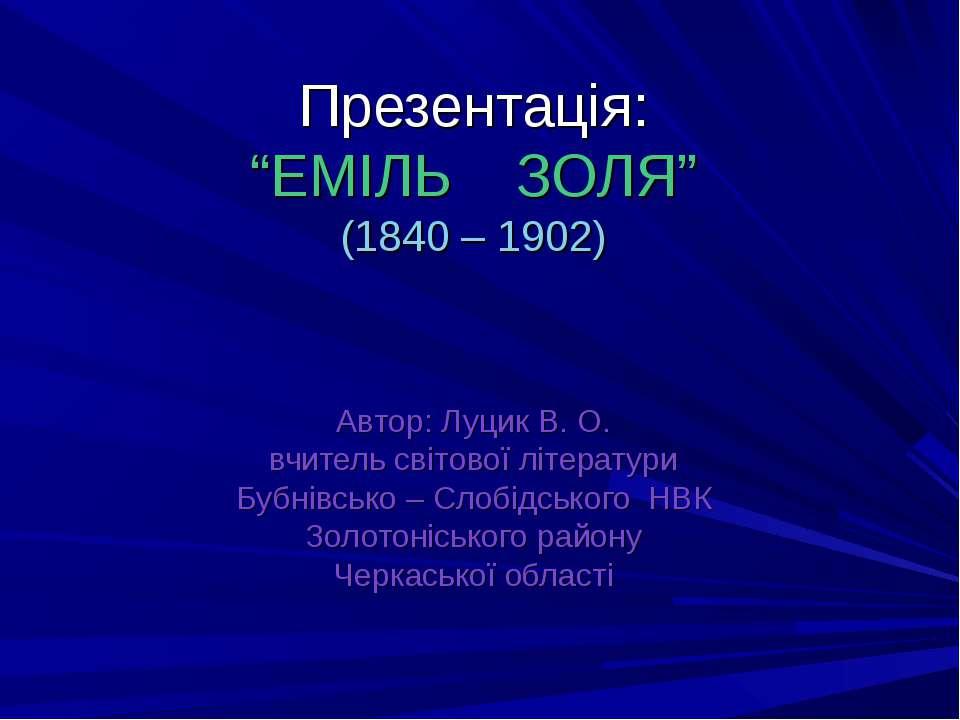 """Презентація: """"ЕМІЛЬ ЗОЛЯ"""" (1840 – 1902) Автор: Луцик В. О. вчитель світової л..."""