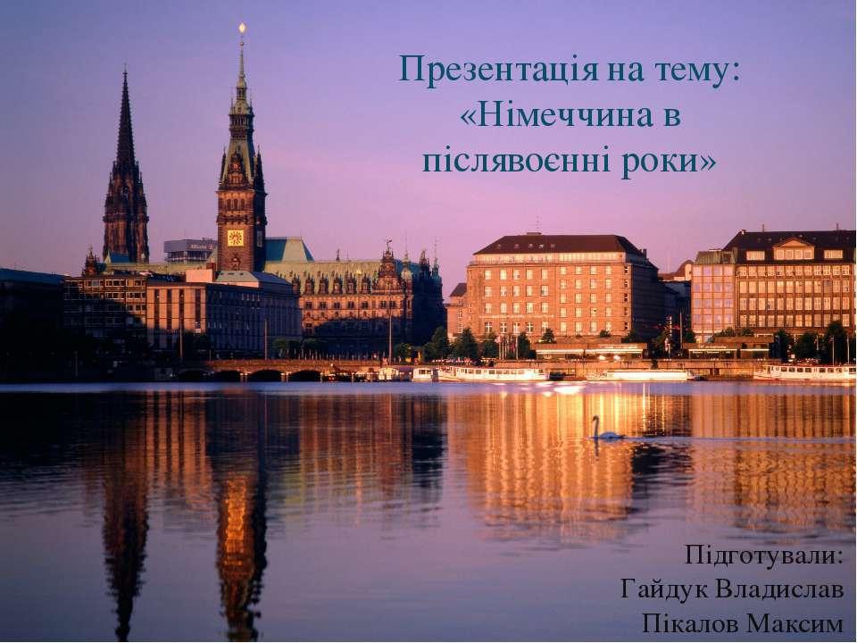 Презентація на тему: «Німеччина в післявоєнні роки» Підготували: Гайдук Влади...