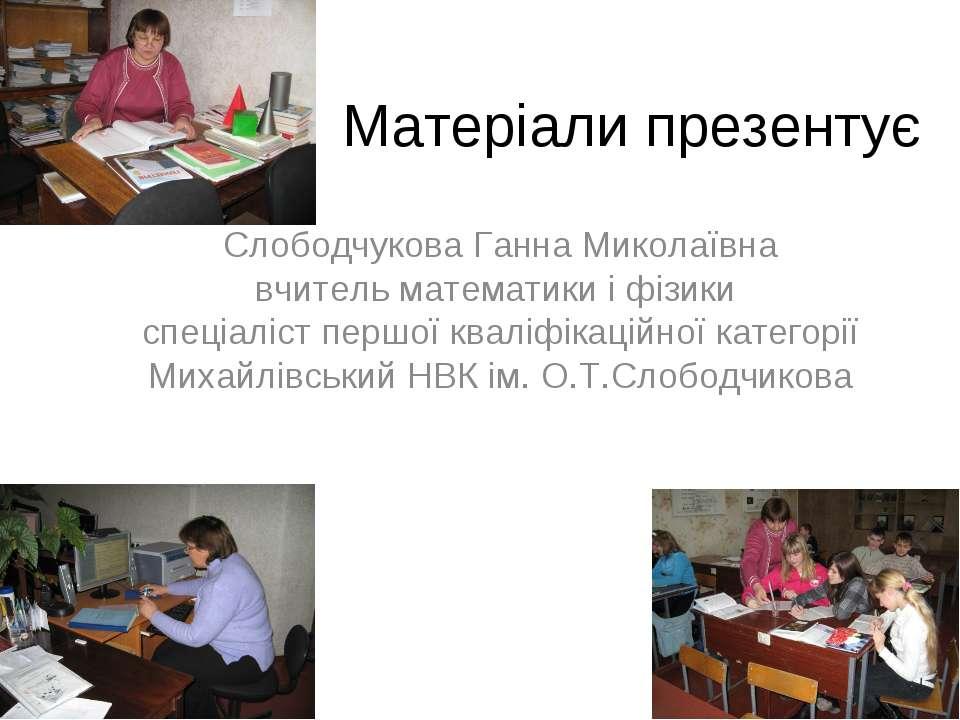 Матеріали презентує Слободчукова Ганна Миколаївна вчитель математики і фізики...