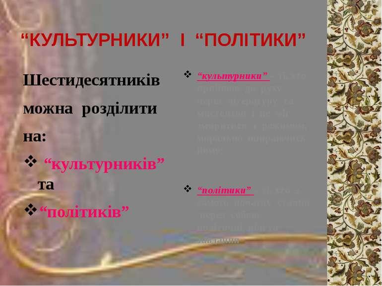 """""""КУЛЬТУРНИКИ"""" І """"ПОЛІТИКИ"""" Шестидесятників можна розділити на: """"культурників""""..."""