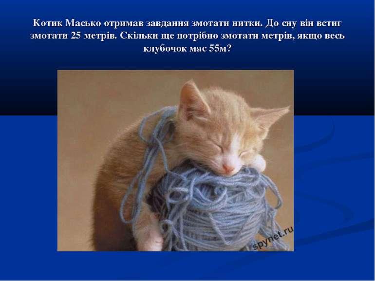 Котик Масько отримав завдання змотати нитки. До сну він встиг змотати 25 метр...