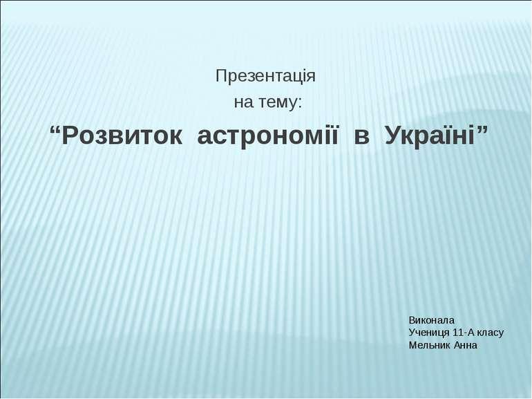 """Презентація на тему: """"Розвиток астрономії в Україні"""" Виконала Учениця 11-А кл..."""