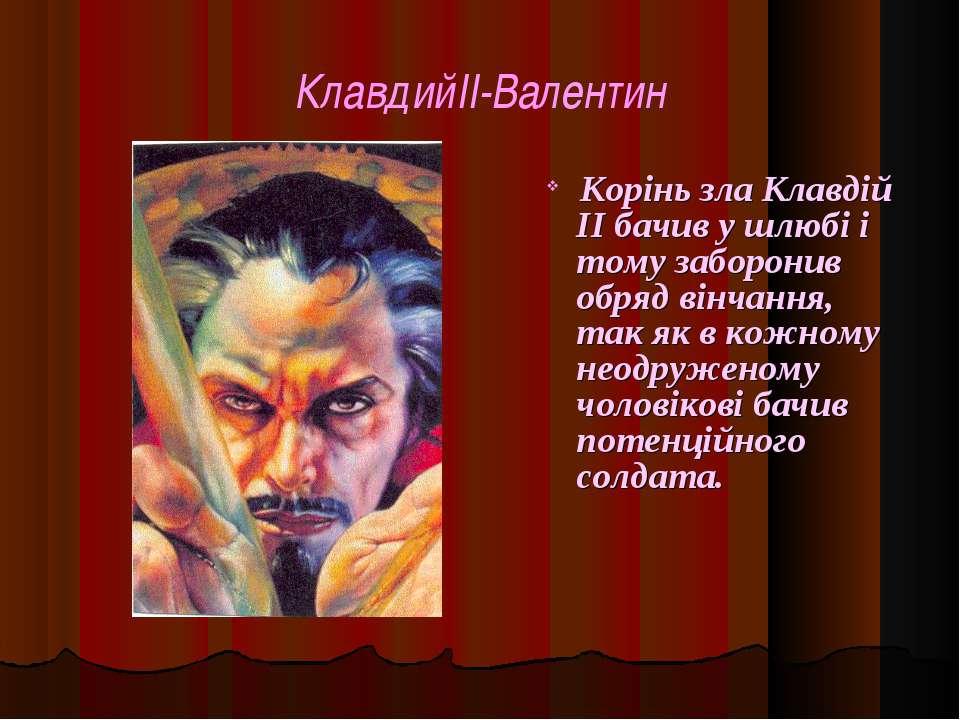 КлавдийII-Валентин Корінь зла Клавдій II бачив у шлюбі і тому заборонив обряд...