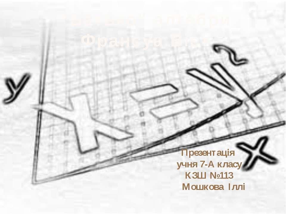 """Презентація учня 7-А класу КЗШ №113 Мошкова Іллі """"Батько"""" алгебри Франсуа Віє..."""