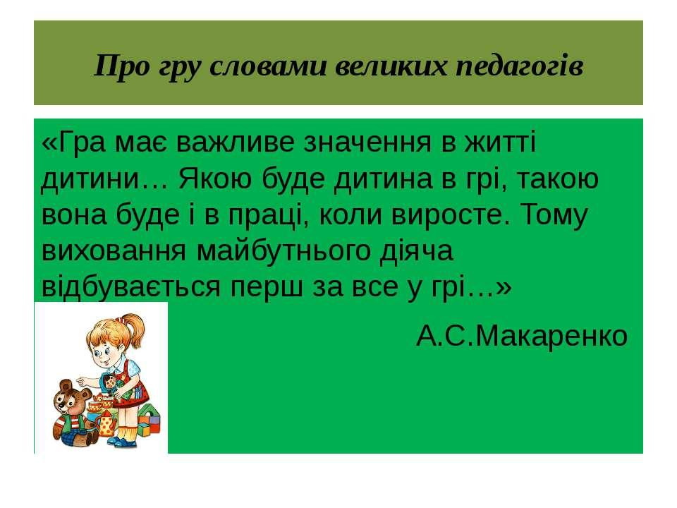 Про гру словами великих педагогів «Гра має важливе значення в житті дитини… Я...