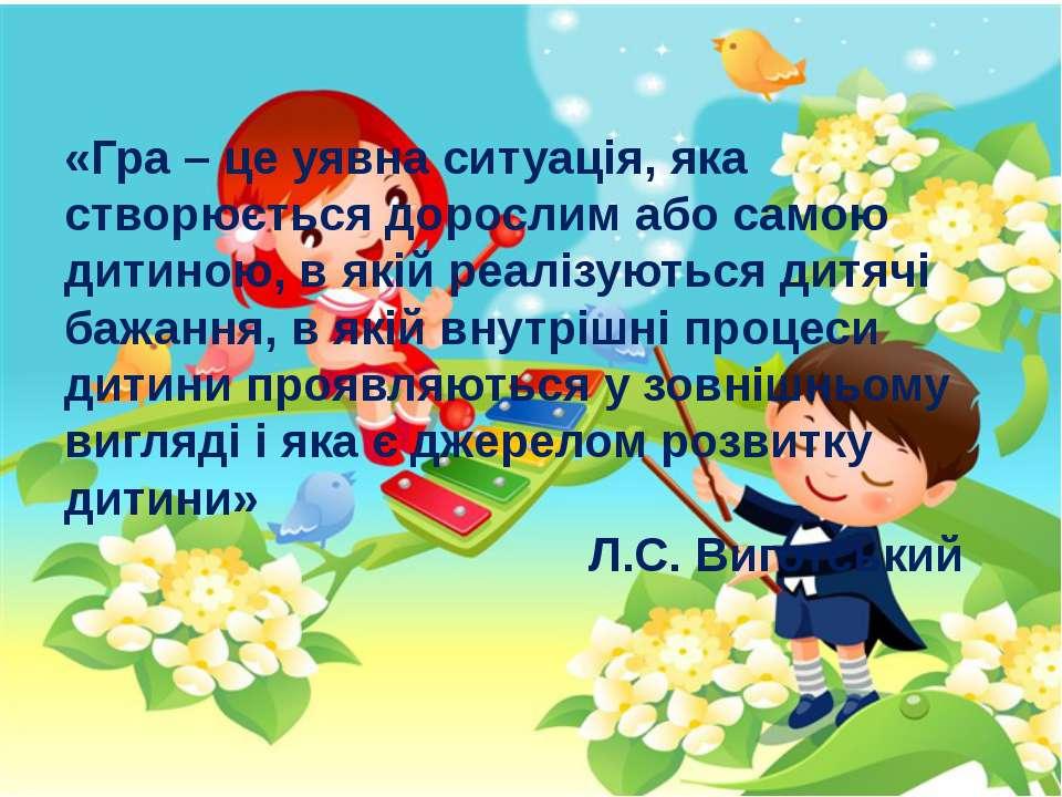 «Гра – це уявна ситуація, яка створюється дорослим або самою дитиною, в якій ...