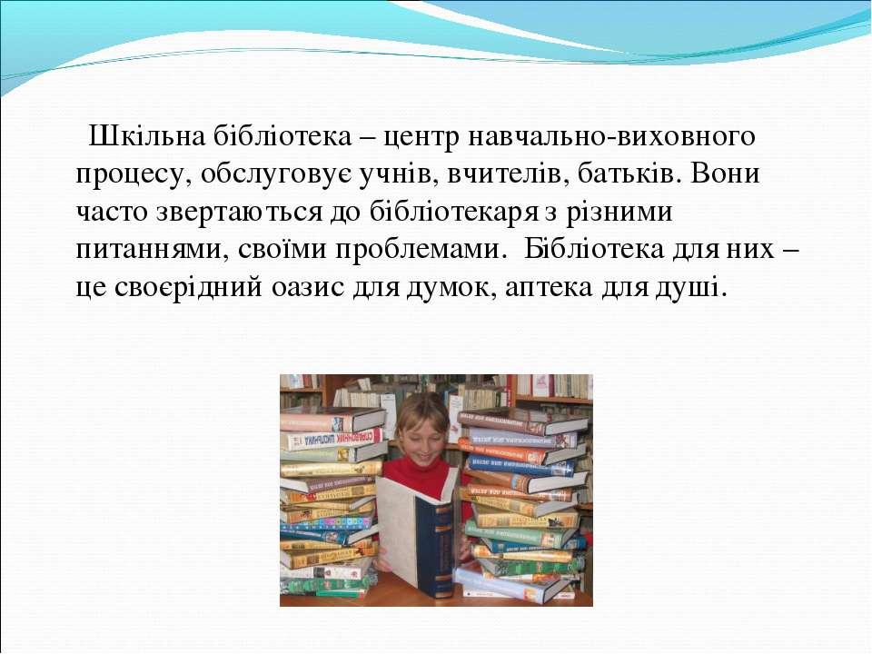 Шкільна бібліотека – центр навчально-виховного процесу, обслуговує учнів, вчи...