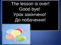 The lesson is over! Good bye! Урок закінчено! До побачення!