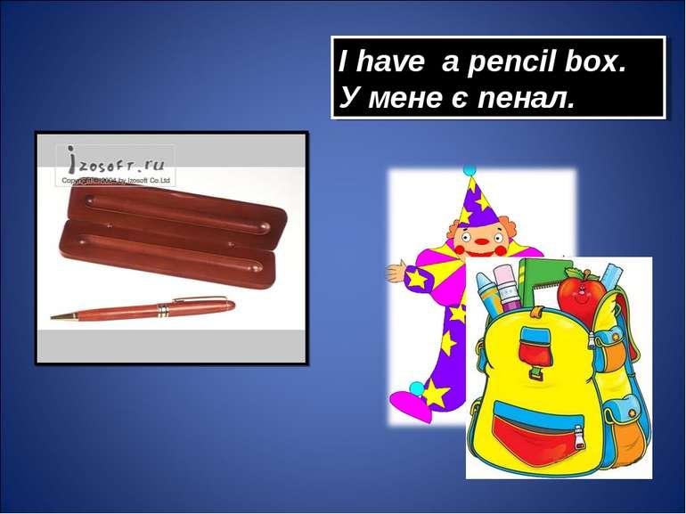 I have a pencil box. У мене є пенал.