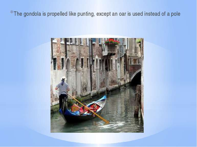 The gondola is propelled like punting, except an oar is used instead of a pole