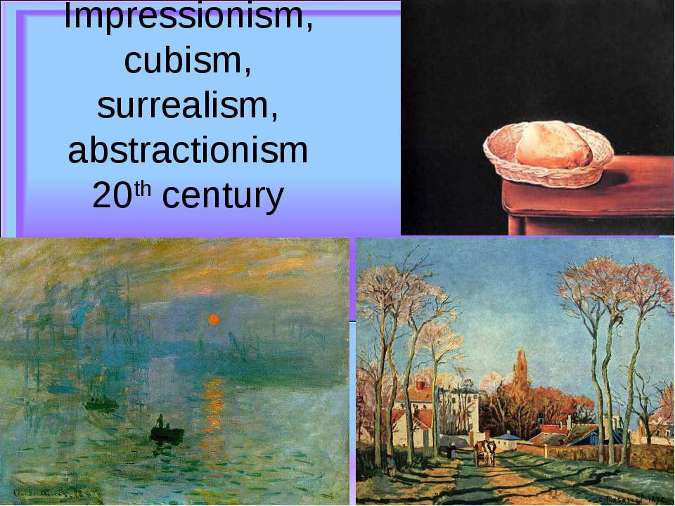 Impressionism, cubism, surrealism, abstractionism 20th century